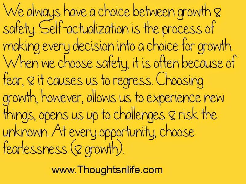 We always have a choice between growth & safety. Self-actualization is the process of making every decision into a choice for growth. When we choose safety, it is often because of fear, & it causes us to regress. Choosing growth, however, allows us to experience new things, opens us up to challenges & risk the unknown. At every opportunity, choose fearlessness (& growth).