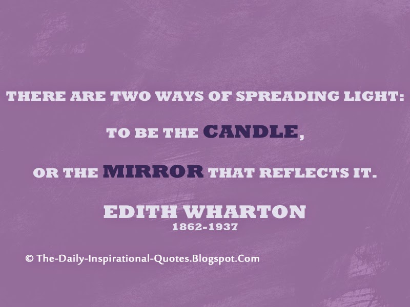 There are two ways of spreading light: to be the candle, or the mirror that reflects it.  - Edith Wharton