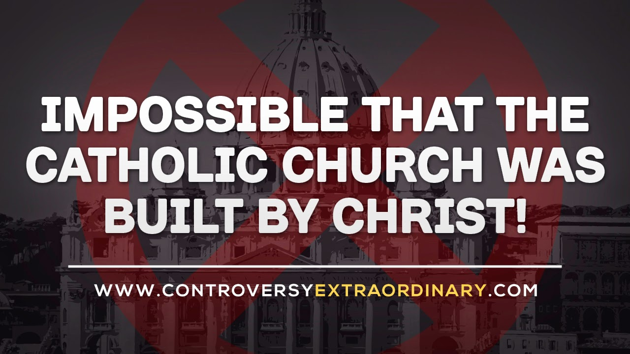 Impossible that the Catholic Church Was Built by Christ!