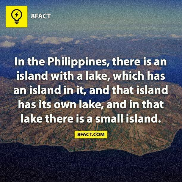 random facts :  In the Philippines , there is and island with a lake, which has an island in it,and that island has its own lake, and in that lake there is a small island.