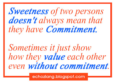 Sweetness of two persons doesn't always mean that they have commitment. Sometimes it just show how the value each other even without commitment