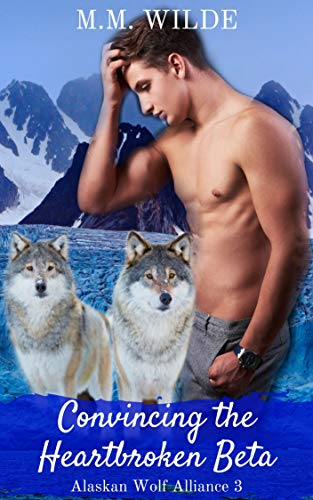 Preorder Convincing the Heartbroken Beta (Alaskan Wolf Alliance 3) by MM Wilde | Available 2-14-20