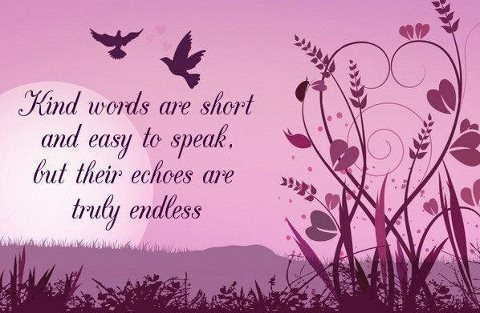 Kind words are short and easy to speak, but their echoes are truly endless.