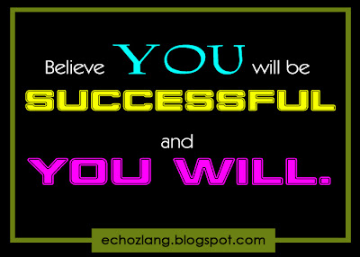 Believe you will be successful and you will.