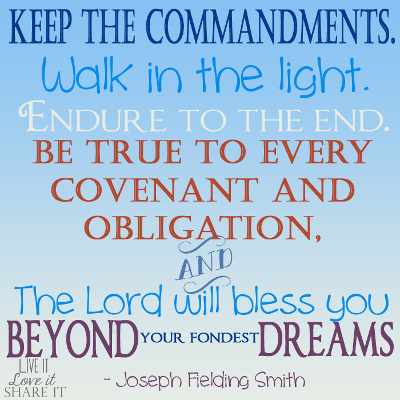Keep the commandments. Walk in the light. Endure to the end. Be true to every covenant and obligation, and the Lord will bless you beyond your fondest dreams. - Joseph Fielding Smith