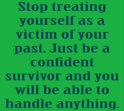 Stop treating yourself as a victim of your past. Just be a confident survivor and you will be able to handle anything.
