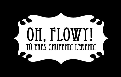 Oh Flowy! Tú eres chupendi lerendi!