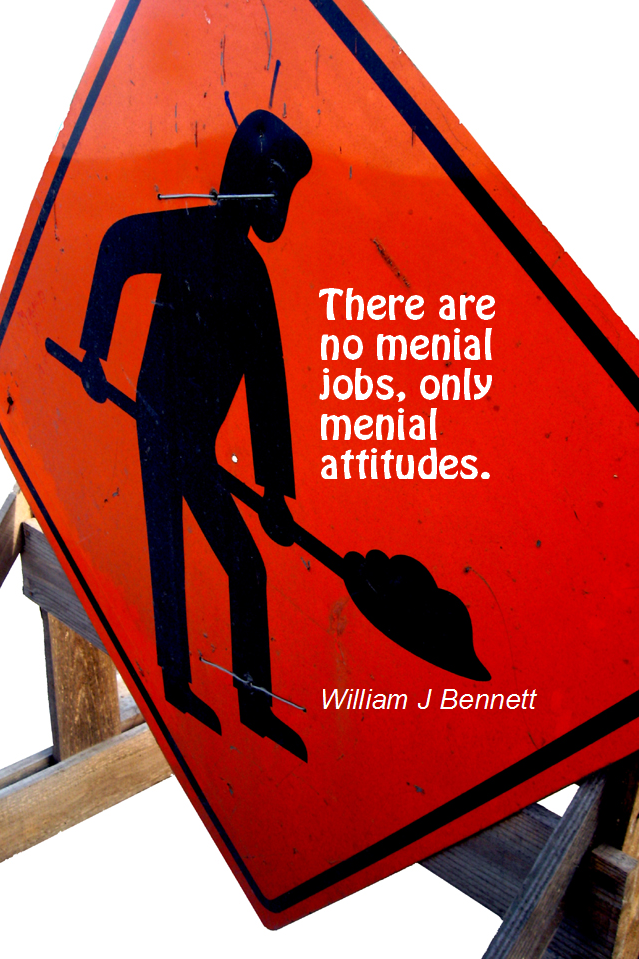 visual quote - image quotation for ATTITUDE - There are no menial jobs, only menial attitudes. - William J Bennett