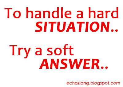 To handle a hard situation, Try a soft answer.