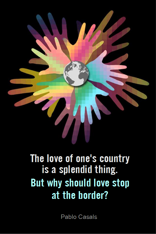 visual quote - image quotation for COMPASSION - The love of one's country is a splendid thing. But why should love stop at the border. - Pablo Casals