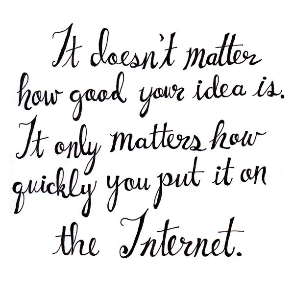 It doesn't matter how good your idea is. It only matters how quickly you put it on the Internet. #handlettering