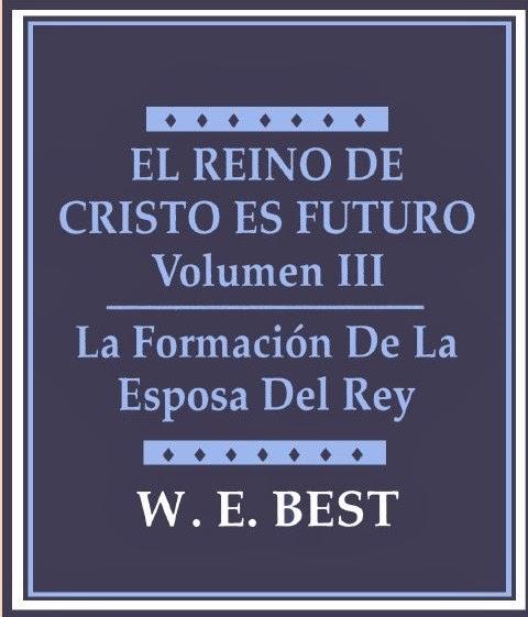 W. E. Best-El Reino De Cristo Es Futuro-Vol 3-La Formación De La Esposa Del Rey-