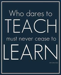 To teach, you must always be a learner