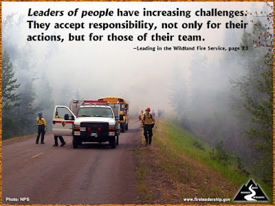 Leaders of people have increasing challenges. They accept responsibility, not only for their actions, but for those of their team.  –Leading in the Wildland Fire Service, page 23