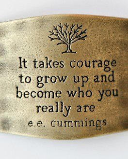 It takes courage to grow up and become who you really are e.e. Cummings.