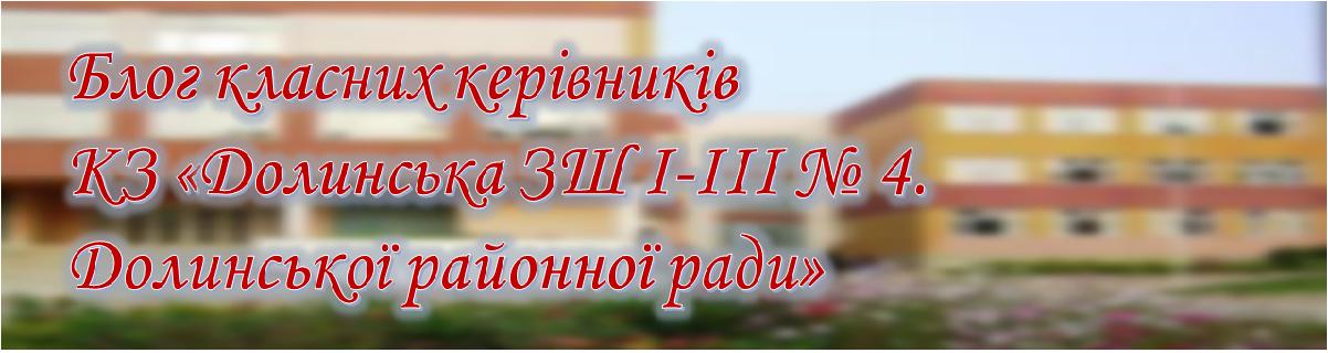 Блог класних керівників КЗ «Долинська ЗШ I-III № 4. Долинської районної ради»