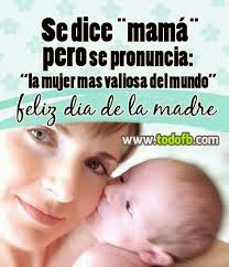 Frases Dia De La Madre: Se Dice Mamá Pero Se Pronuncia La Mujer Mas Valiosa