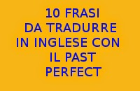 10 FRASI IN ITALIANO DA TRADURRE IN INGLESE CON IL PAST PERFECT