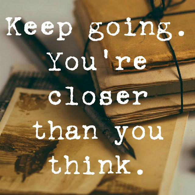 Keep going. You're closer than you think.