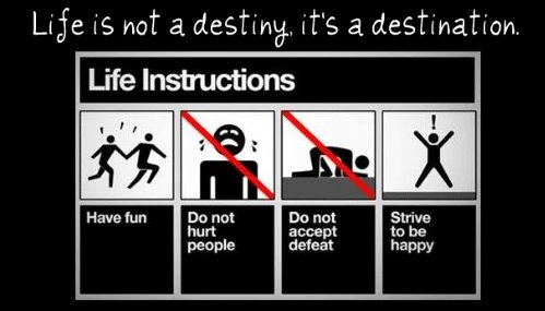 Life is not a destiny, it's a destination.