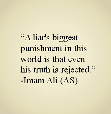A liar's biggest punishment in this world is that even his truth is rejected.