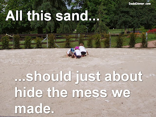 All this sand... should just about hide the mess we made.