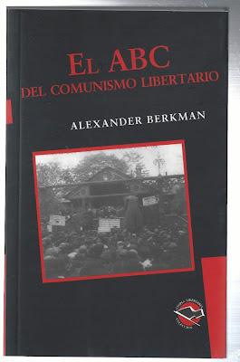 EL ABC DEL COMUNISMO LIBERTARIO Anarquista Alexander Berkman  https://www.youtube.com/playlist?list=PLygqavJysUHI6xika69E_W_SRc-pvUmx5   1 El abc del comunismo libertario Anarquista Alexander Berkman - introducción. Anarquismo http://www.youtube.com/watch?v=qwivAPHEq54   2 2 El abc del comunismo libertario Anarquista Alexander Berkman capítulo 1-¿Qué es lo que quieres de la vida? http://www.youtube.com/watch?v=1JEvAaAwlLk   3 El abc del comunismo libertario Anarquistas Alexander Berkman capitulo 2 - el sistema de salarios http://www.youtube.com/watch?v=ftpz9fyzjiI   4 El abc del comunismo libertario Anarquistas Alexander Berkman capitulo 3 - ley y gobierno parte 1. http://www.youtube.com/watch?v=arojVoAdPZY   5 El abc del comunismo libertario caputilo 3 - ley y gobierno parte 2 http://www.youtube.com/watch?v=k_IRoDkXkJ8   6 El abc del comunismo libertario Anarquista Alexander Berkman capitulo 4 - como funciona el sistema parte 1. http://www.youtube.com/watch?v=aoKoT1ic96I   7 El abc del comunismo libertario Anarquista Alexander Berkman capitulo 4 - como funciona el sistema parte 2. http://www.youtube.com/watch?v=D2e-K4nM-ZU   8 El abc del comunismo libertario Anarquista Alexander Berkman capitulo 5 - el desempleo. http://www.youtube.com/watch?v=_AWa2z0k-EE  9 El abc del comunismo libertario Anarquista Alexander Berkman capitulo 6 - la guerra. http://www.youtube.com/watch?v=PhzhYbilUik   10 El abc del comunismo libertario Anarquista Alexander Berkman capitulo 7- iglesia y escuela. http://www.youtube.com/watch?v=J3PZr6n61MA   11 El abc del comunismo libertario Anarquista Alexander Berkman capitulo 8 - la justicia. http://www.youtube.com/watch?v=MW0ugYRJZJY   12 El abc del comunismo libertario Anarquista Alexander Berkman capitulo 9 - puede la iglesia apoyarte. http://www.youtube.com/watch?v=B9pKtxg9m-c   13 El abc del comunismo libertario Anarquista Alexander Berkman capitulo 10 - reformistas y politicos. http://www.youtube.com/watch?v=HLN_PYglxEU    PDF http://www.kc