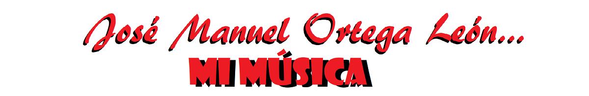 José Manuel Ortega León... Mi Música