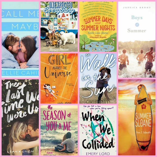Call Me Maybe by Ellie Cahill, The Unexpected Everything by Morgan Matson, Summer Days and Summer Nights edited by Stephanie Perkins, Boys of Summer by Jessica Brody, Girl Against the Universe by Paula Stokes, A Walk in the Sun by Michelle Zink, The Last Time We Were Us by Leah Konen, The Season of You & Me by Robin Constantine, When We Collided by Emery Lord, Summer of Sloane by Erin L. Schneider
