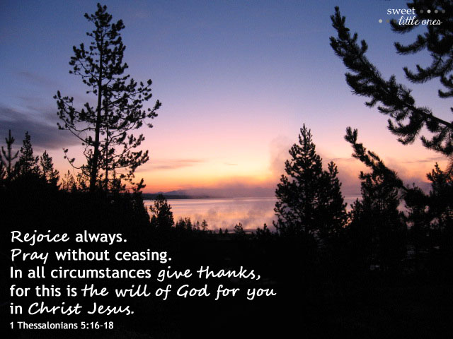 """Thoughts on Prayer - Prayer is an action of talking and listening to God and there are 4 types of prayer: Adoration, Contrition, Thanksgiving, and Supplication.  Rejoice always. Pray without ceasing.  In all circumstances give thanks, for this is the will of God for you in Christ Jesus."""" 1 Thessalonians 5:16-18 - www.sweetlittleonesblog.com"""