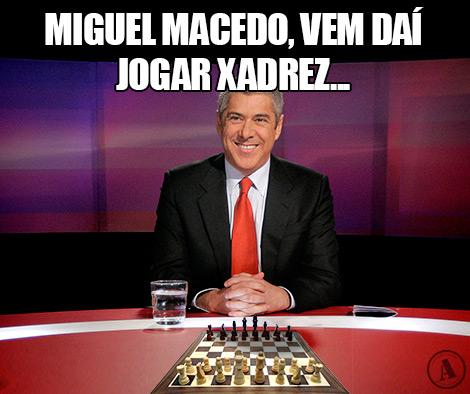 Miguel Macedo, vem daí jogar xadrez…