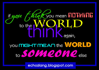 If you think you mean nothing to the world, think again. You might mean the world to someone else.