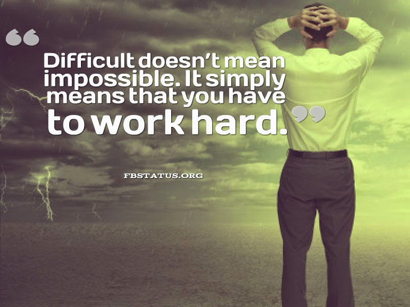 Difficult doesn't mean impossible.--Life Status