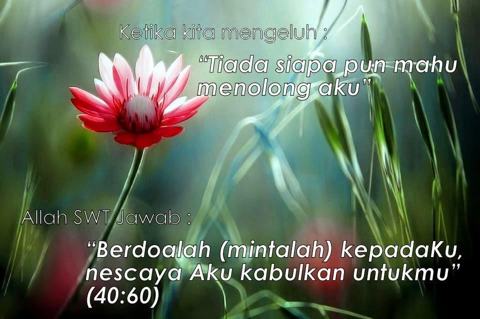 """Ketika kita mengeluh, """"Tiada siapa pun mahu menolong aku"""" Allah swt jawab, """"Berdoalah (mintalah) kepada Aku, nescaya Aku kabulkan untukmu"""" (40:60)"""