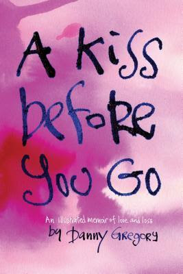 A Kiss Before You Go book cover. An illustrated memoir of love and loss by Danny Gregory. Pink and orange water color background with hand-written title.