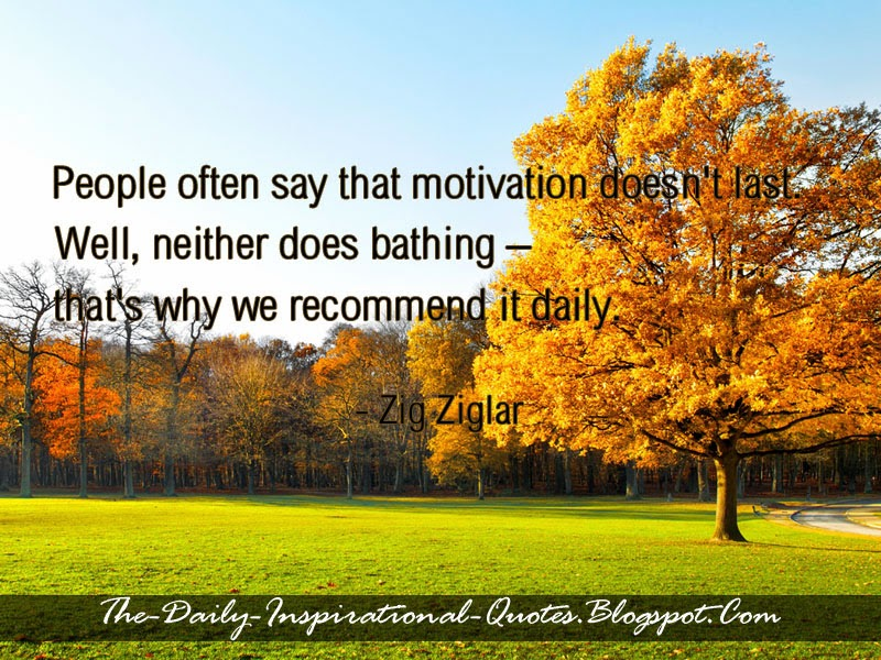 People often say that motivation doesn't last. Well, neither does bathing – that's why we recommend it daily. - Zig Ziglar