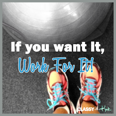 Classy with a Kick: Workout Quote. If you want it, work for it!