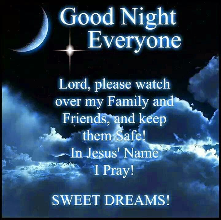 Good Night Everyone  Lord, please watch over  my Family and Friends, and keep them Safe! In Jesus´ Name I Pray!  SWEET DREAMS!