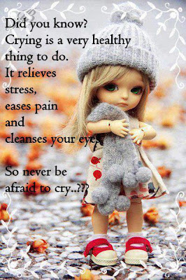 Did you know? Crying is a very healthy thing to do. It relieves stress, eases pain and cleanses your eye. So never be afraid to cry...???