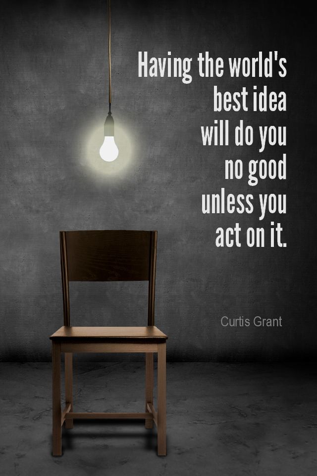 visual quote - image quotation for ACTION - Having the world's best idea will do you no good unless you act on it. - Curtis Grant