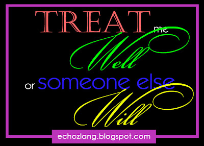 Treat me Well, or someone else Will.