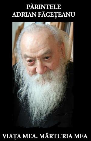 Părintele Adrian Făgețeanu - Viața mea. Mărturia mea