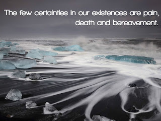 The few certainties in our existences are pain, death and bereavement.