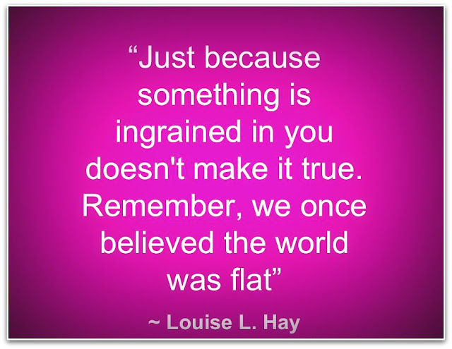 """Just because something is ingrained in you doesn't make it true. Remember, we once believed the world was flat.  ~Louise L. Hay"