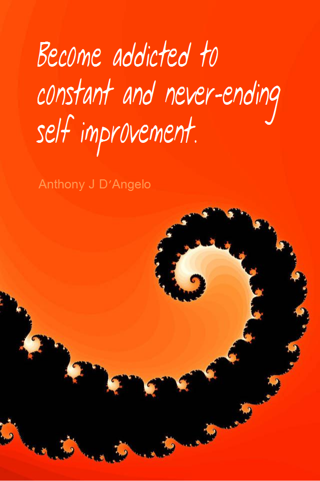visual quote - image quotation for SELF-IMPROVEMENT - Become addicted to constant and never-ending self improvement. - Anthony J D'Angelo