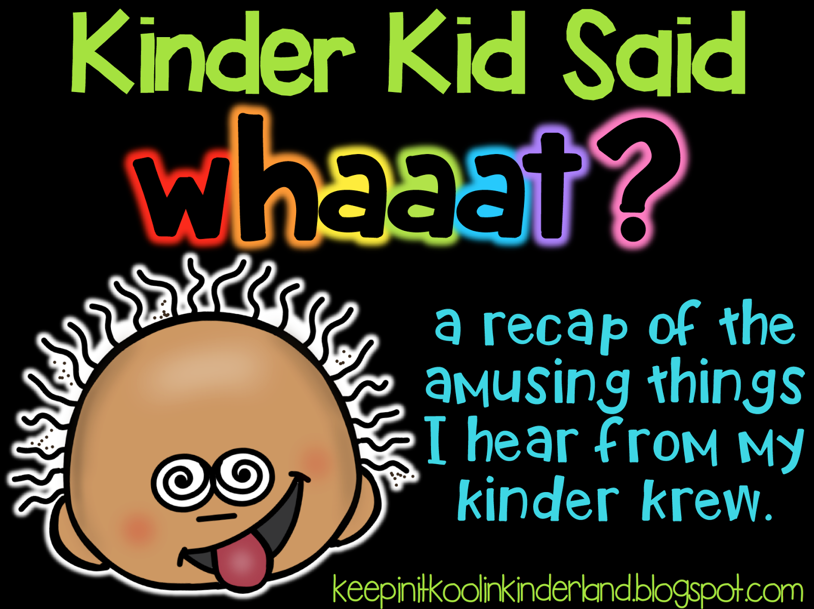 http://keepinitkoolinkinderland.blogspot.com/2014/08/kinder-kid-said-whaaat-new-linky.html
