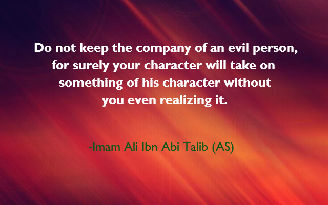 Do not keep the company of an evil person, for surely your character will take on something of his character without you  even realizing it.