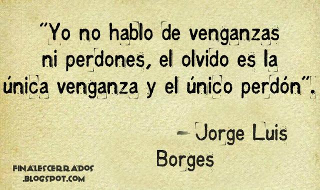 """""""Yo no hablo de venganzas ni perdones, el olvido es la única venganza y el único perdón"""". - Jorge Luis Borges"""