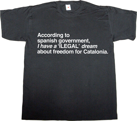 martin luther king anniversary brilliant sentence freedom catalonia independence referendum useless spanish politics useless spanish justice t-shirt ephemeral-t-shirts