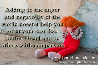 Adding to the anger and negativity of the world doesn't help you or anyone else feel better. Reach out to others with compassion